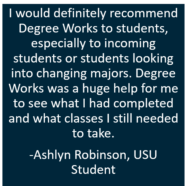 I would definitely recommend Degree Works to students. Degree Works was a huge help for me to see what I had completed and what classes I still needed to take.