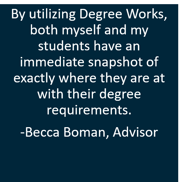 By utilizing Degree Works, both myself and my students have an immediate snapshot of exactly where they are at with their degree requirements.